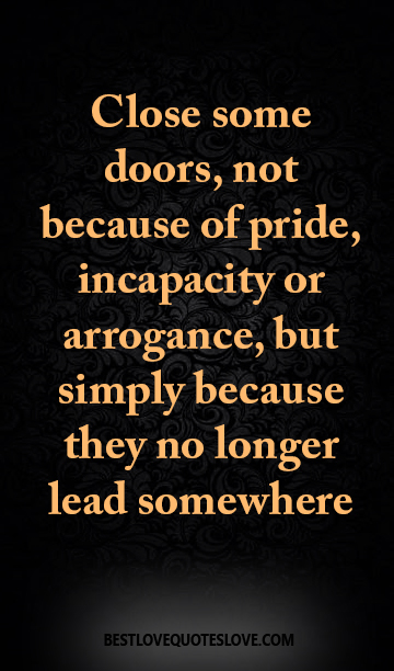 Best Love Quotes Close Some Doors Not Because Of Pride Incapacity Or