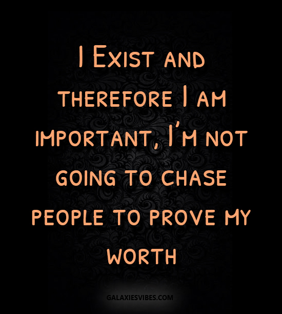 I Exist And Therefore I Am Important Im Not Going To Chase People