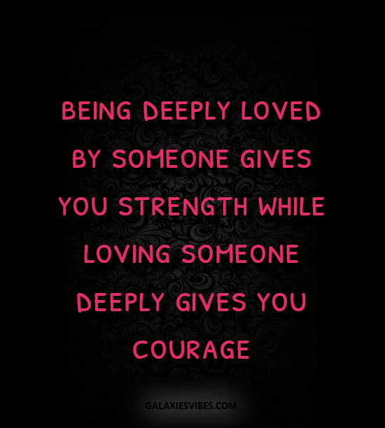 Quotes About Loving Someone Deeply: Being Deeply Loved By Someone Gives You Strength While