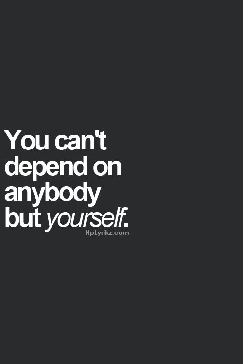 Best Love Quotes You Cant Depend On Anybody But Yourself