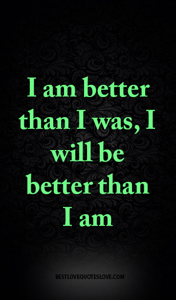 I am better than I was, I will be better than I am