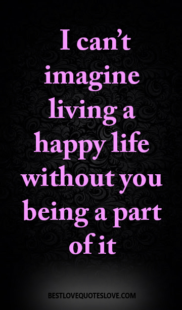 Best Love Quotes I Cant Imagine Living A Happy Life Without You