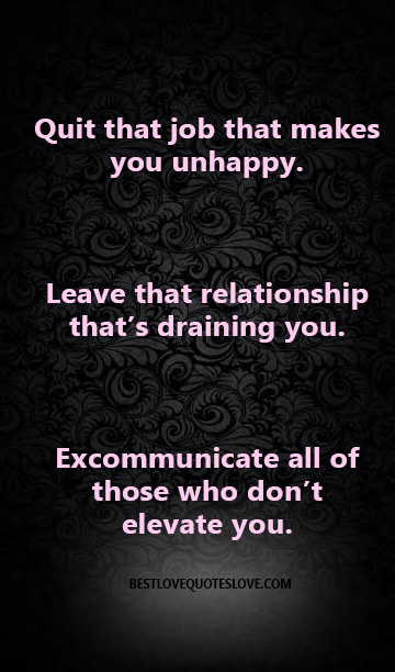 Quit That Job That Makes You Unhappy Leave That Relationship ThatS