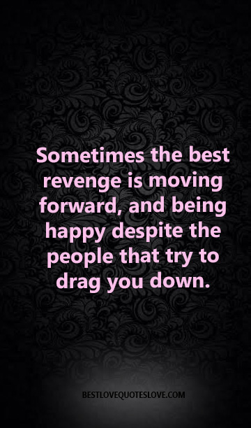 Sometimes the best revenge is moving forward, and being happy despite the people that try to drag you down.