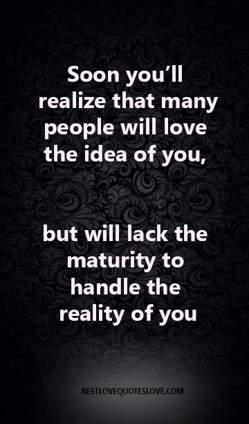 Soon you'll realize that many people will love the idea of you, but will lack the maturity to handle the reality of you