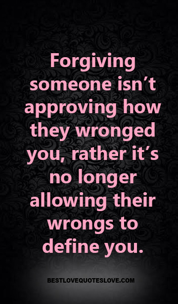Forgiving someone isn't approving how they wronged you, rather it's no longer allowing their wrongs to define you.