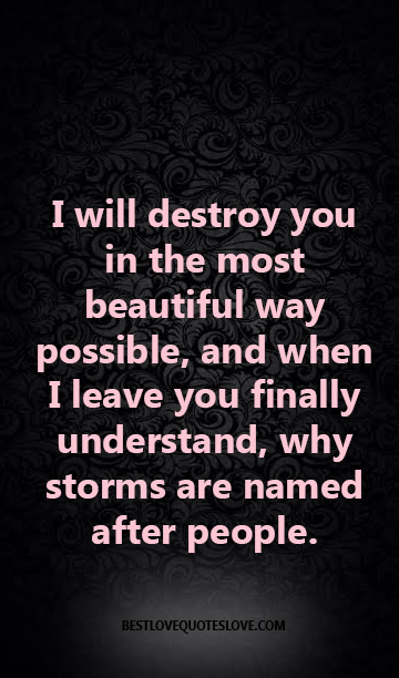 I will destroy you in the most beautiful way possible, and when I leave you finally understand, why storms are named after people.