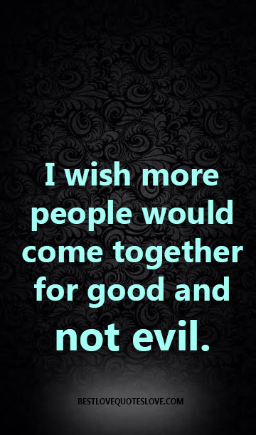I wish more people would come together for good and not evil.