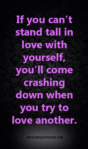 If you can't stand tall in love with yourself, you'll come crashing down when you try to love another.