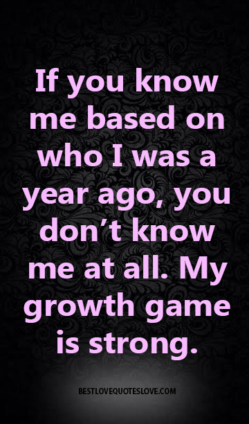 If you know me based on who I was a year ago, you don't know me at all. My growth game is strong.