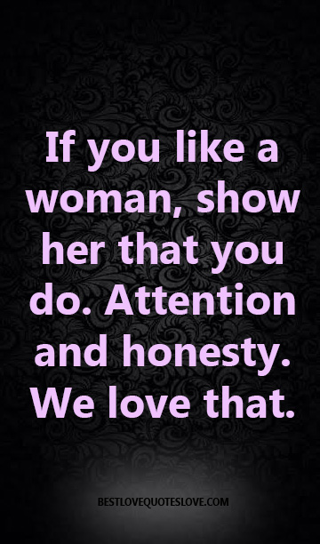 If you like a woman, show her that you do. Attention and honesty. We love that.