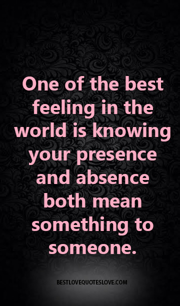 One of the best feeling in the world is knowing your presence and absence both mean something to someone.