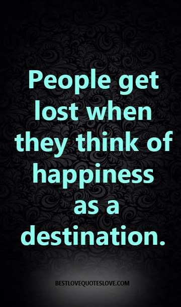 People get lost when they think of happiness as a destination.