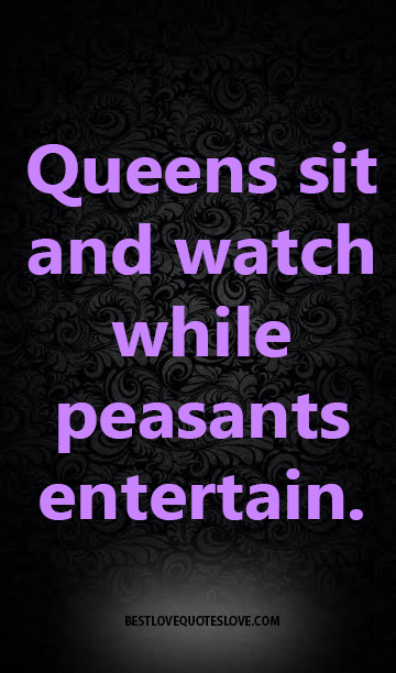 Queens sit and watch while peasants entertain.