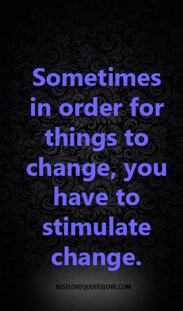 Sometimes in order for things to change, you have to stimulate change.