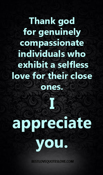 Thank god for genuinely compassionate individuals who exhibit a selfless love for their close ones. I appreciate you.