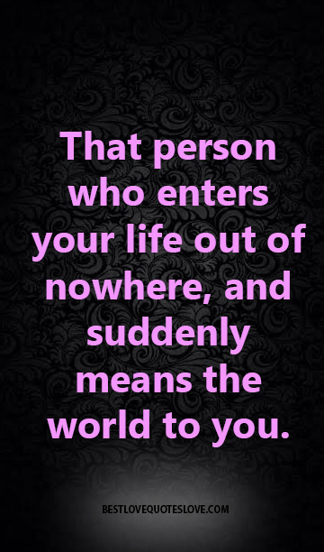 That person who enters your life out of nowhere, and suddenly means the world to you.