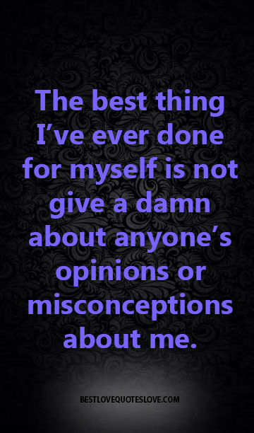 The best thing I've ever done for myself is not give a damn about anyone's opinions or misconceptions about me.