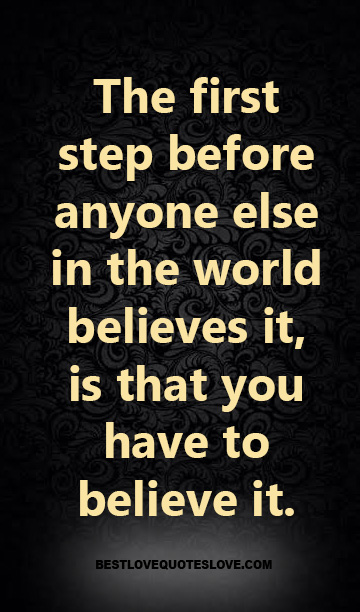 The first step before anyone else in the world believes it, is that you have to believe it.