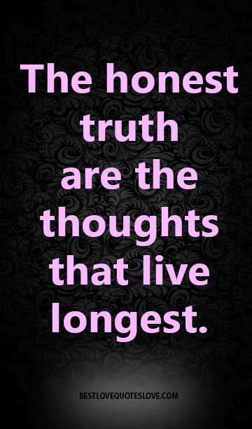 The honest truth are the thoughts that live longest.