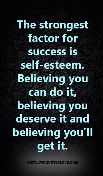The strongest factor for success is self-esteem. Believing you can do it, believing you deserve it and believing you'll get it.