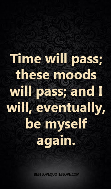 Time will pass; these moods will pass; and I will, eventually, be myself again.