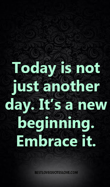 Today is not just another day. It's a new beginning. Embrace it.