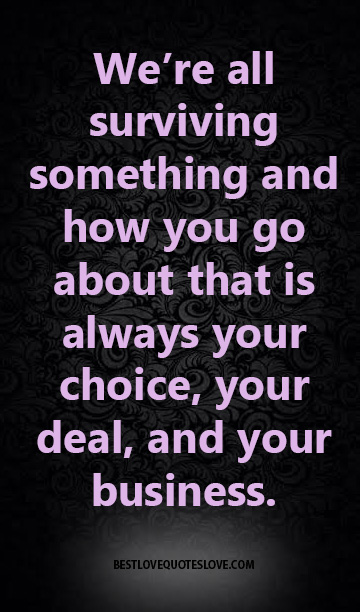 We're all surviving something and how you go about that is always your choice, your deal, and your business.