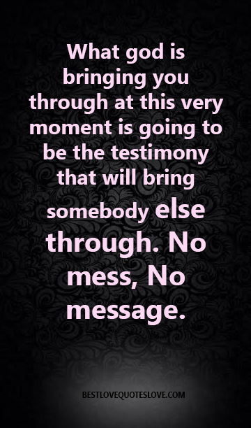 What god is bringing you through at this very moment is going to be the testimony that will bring somebody else through. No mess, No message.