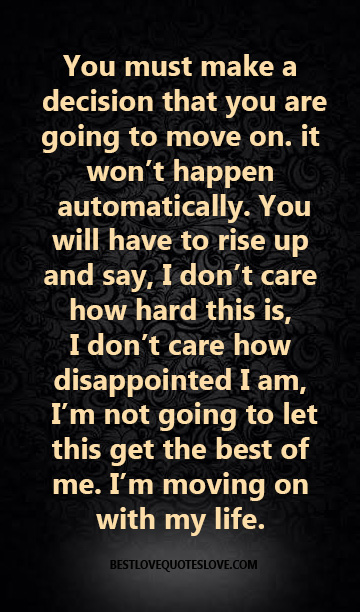 You must make a decision that you are going to move on. it won't happen automatically. You will have to rise up and say, I don't care how hard this is, I don't care how disappointed I am