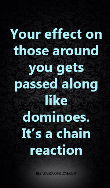 Your effect on those around you gets passed along like dominoes. It's a chain reaction