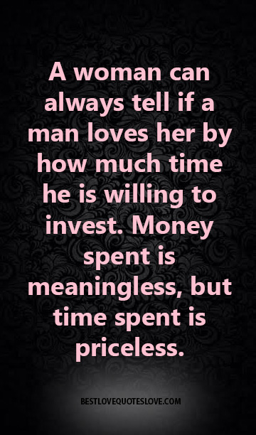 A woman can always tell if a man loves her by how much time he is willing to invest. Money spent is meaningless, but time spent is priceless.