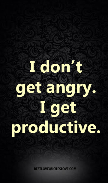 I don't get angry. I get productive