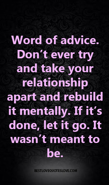 Word of advice. Don't ever try and take your relationship apart and rebuild it mentally. If it's done, let it go. It wasn't meant to be.