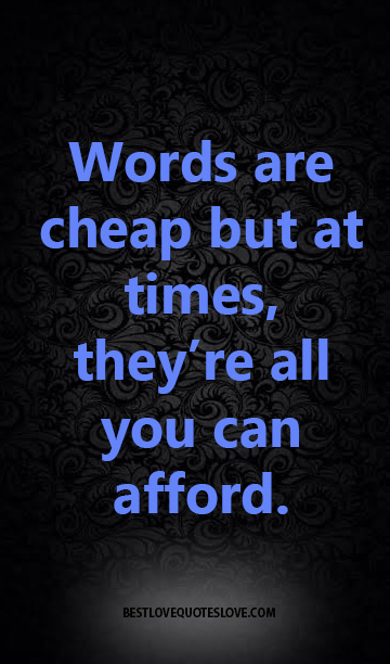 Words are cheap but at times, they're all you can afford.