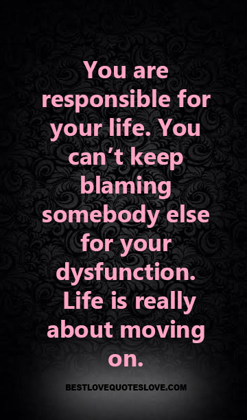 You are responsible for your life. You can't keep blaming somebody else for your dysfunction. life is really about moving on