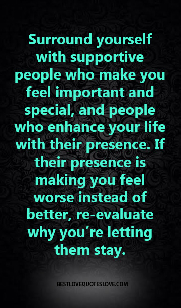 Surround yourself with supportive people who make you feel important and special, and people who enhance your life with their presence. If their presence is making you feel worse instead of better, re-evaluate why you're letting them stay.