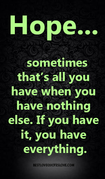 Hope sometimes that's all you have when you have nothing else. If you have it, you have everything.