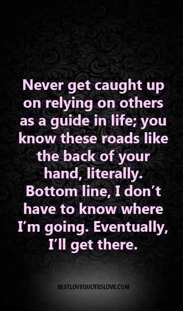 Never get caught up on relying on others as a guide in life; you know these roads like the back of your hand, literally. Bottom line, I don't have to know where I'm going.