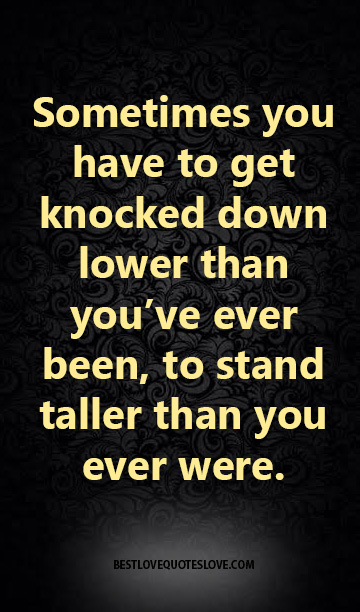 Sometimes you have to get knocked down lower than you've ever been, to stand taller than you ever were.