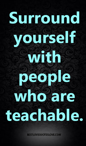 Surround yourself with people who are teachable.