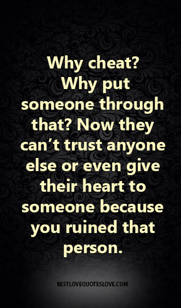Why cheat Why put someone through that Now they can't trust anyone else or even give their heart to someone because you ruined that person.