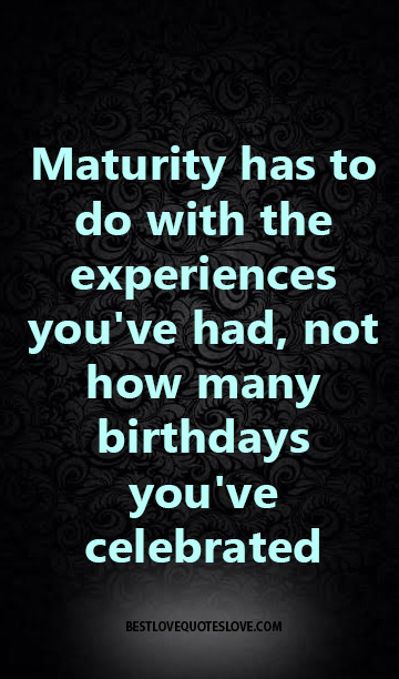 maturity has to do with the experiences you've had, not how many birthdays you've celebrated