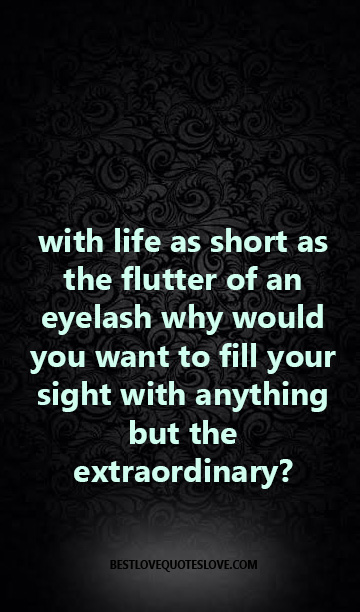 with life as short as the flutter of an eyelash why would you want to fill your sight with anything but the extraordinary