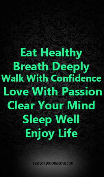 Eat Healthy Breath Deeply Walk With Confidence Love With Passion Clear Your Mind sleep well, enjoy life