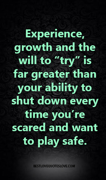 """Experience, growth and the will to """"try"""" is far greater than your ability to shut down every time you're scared and want to play safe."""