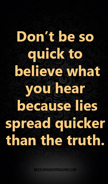 Don't be so quick to believe what you hear because lies spread quicker than the truth.