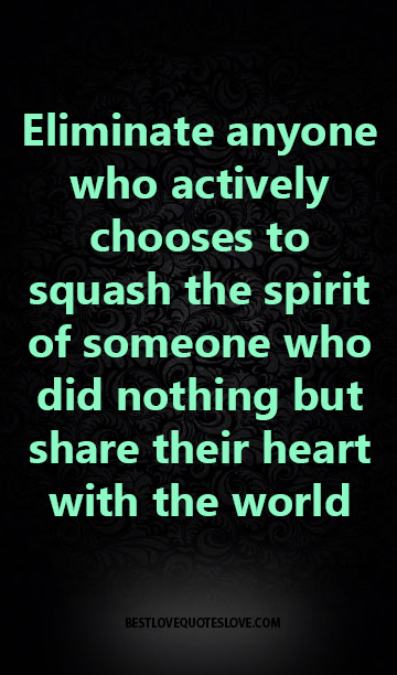 Eliminate anyone who actively chooses to squash the spirit of someone who did nothing but share their heart with the world