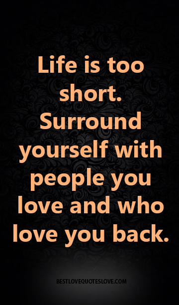 Life Is Too Short Surround Yourself With People You Love And Who