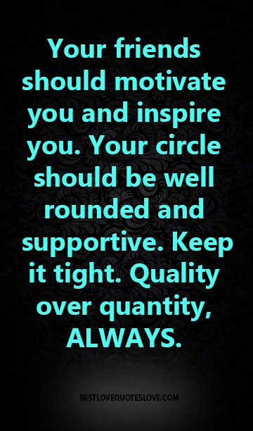 Your friends should motivate you and inspire you. Your circle should be well rounded and supportive. Keep it tight. Quality over quantity, ALWAYS.